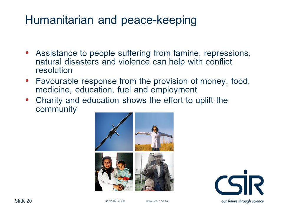 Slide 20 © CSIR 2006 www.csir.co.za Humanitarian and peace-keeping Assistance to people suffering from famine, repressions, natural disasters and viol