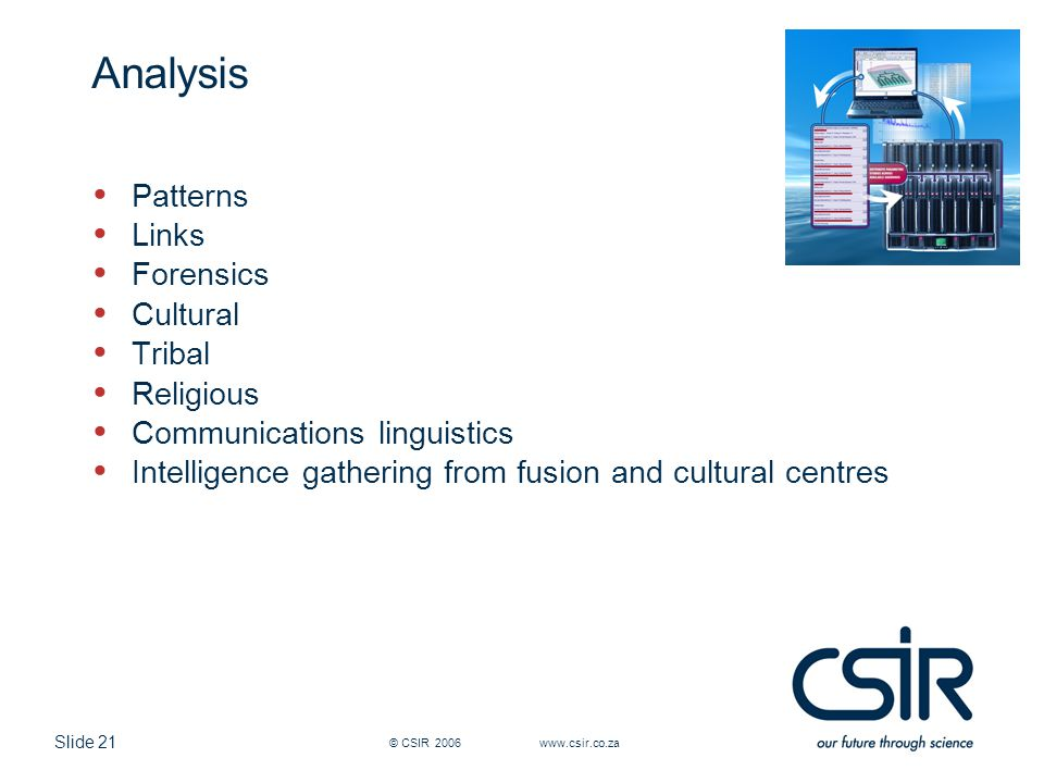 Slide 21 © CSIR 2006 www.csir.co.za Analysis Patterns Links Forensics Cultural Tribal Religious Communications linguistics Intelligence gathering from