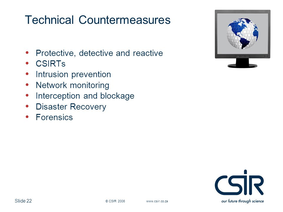 Slide 22 © CSIR 2006 www.csir.co.za Technical Countermeasures Protective, detective and reactive CSIRTs Intrusion prevention Network monitoring Interc