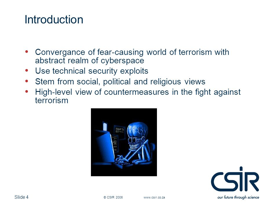 Slide 4 © CSIR 2006 www.csir.co.za Introduction Convergance of fear-causing world of terrorism with abstract realm of cyberspace Use technical securit