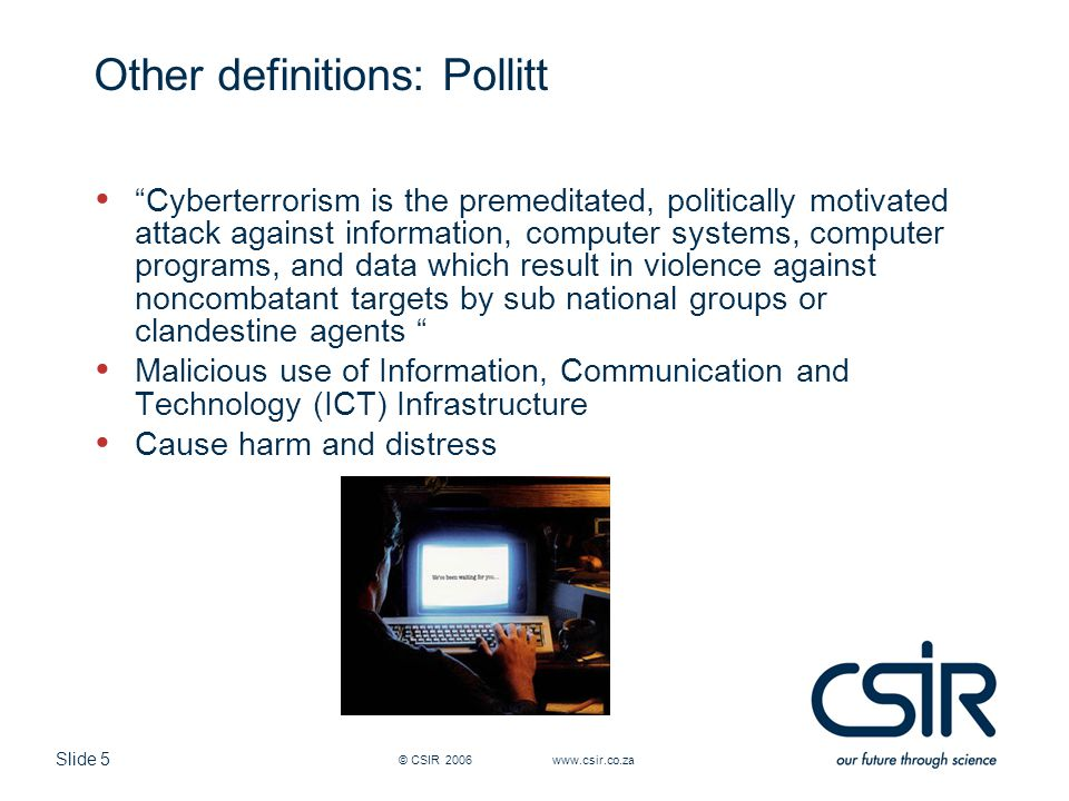 "Slide 5 © CSIR 2006 www.csir.co.za Other definitions: Pollitt ""Cyberterrorism is the premeditated, politically motivated attack against information, c"