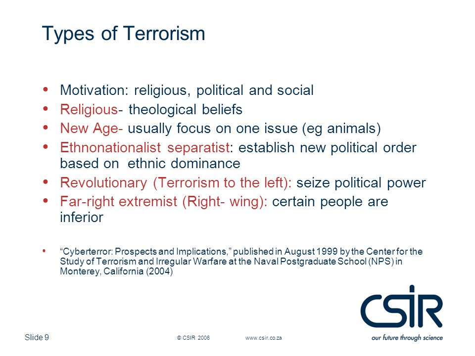 Slide 9 © CSIR 2006 www.csir.co.za Types of Terrorism Motivation: religious, political and social Religious- theological beliefs New Age- usually focu