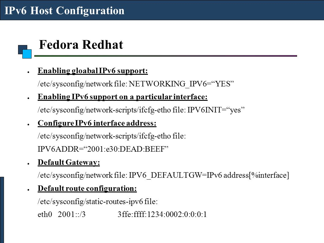 "Fedora Redhat ● Enabling gloabal IPv6 support: /etc/sysconfig/network file: NETWORKING_IPV6=""YES"" ● Enabling IPv6 support on a particular interface: /"