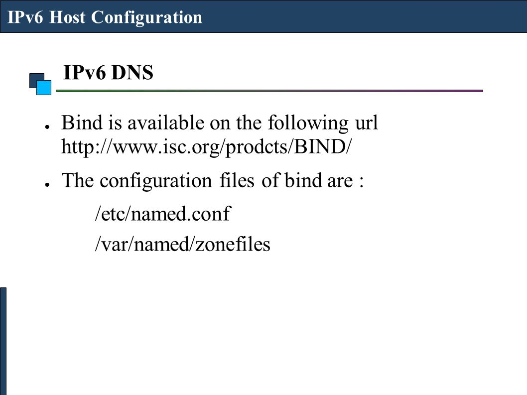 IPv6 DNS ● Bind is available on the following url http://www.isc.org/prodcts/BIND/ ● The configuration files of bind are : /etc/named.conf /var/named/