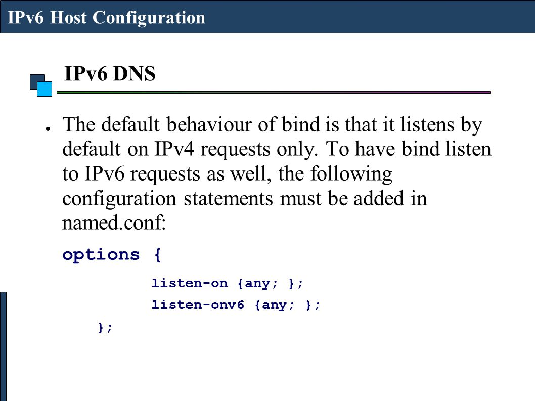 IPv6 DNS ● The default behaviour of bind is that it listens by default on IPv4 requests only. To have bind listen to IPv6 requests as well, the follow