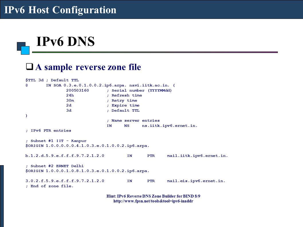 IPv6 DNS  A sample reverse zone file $TTL 3d ; Default TTL @ IN SOA 0.3.e.0.1.0.0.2.ip6.arpa. navi.iitk.ac.in. ( 200503160 ; Serial number (YYYYMMdd)