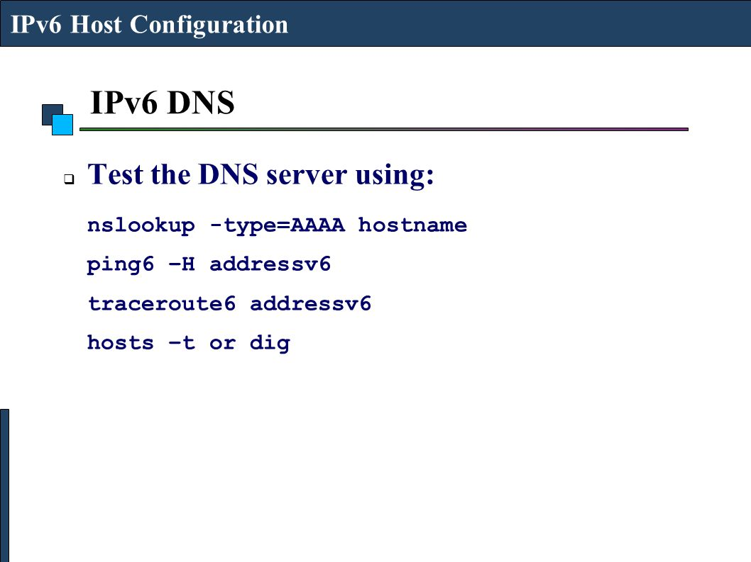 IPv6 DNS  Test the DNS server using: nslookup -type=AAAA hostname ping6 –H addressv6 traceroute6 addressv6 hosts –t or dig IPv6 Host Configuration
