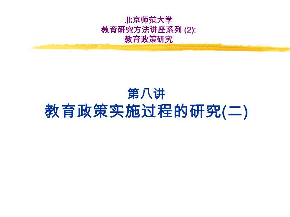 第八讲 教育政策实施过程的研究 ( 二 ) 北京师范大学 教育研究方法讲座系列 (2): 教育政策研究