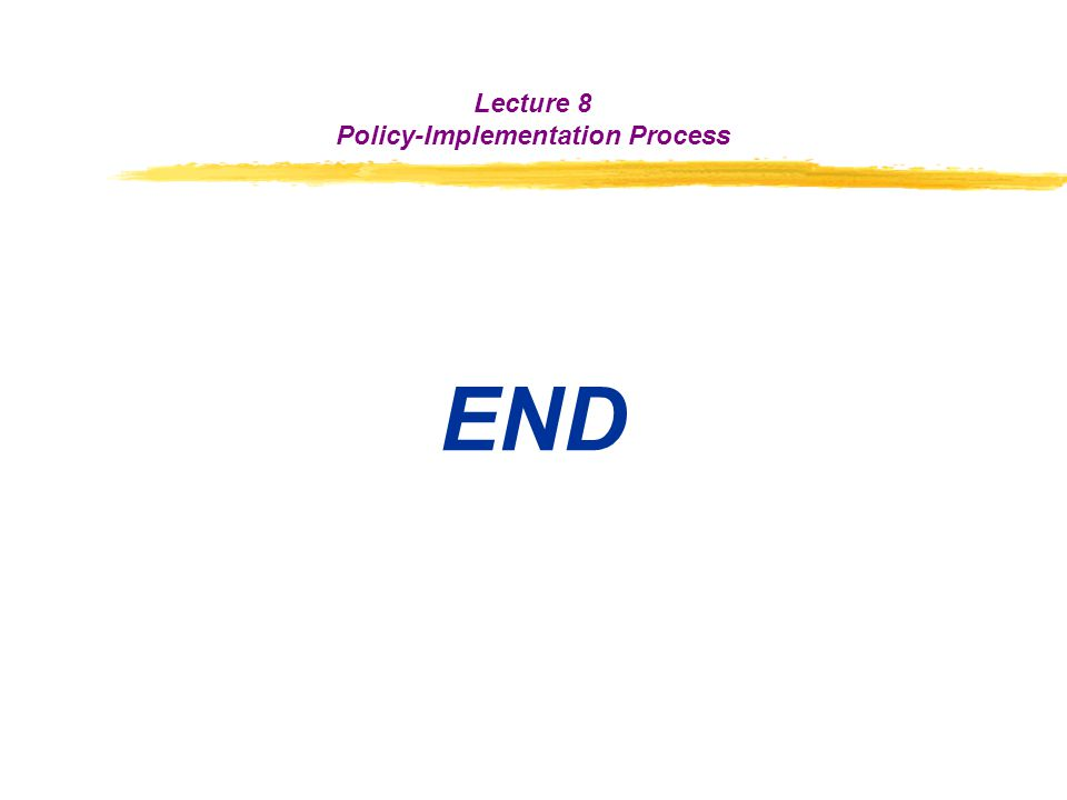 END Lecture 8 Policy-Implementation Process