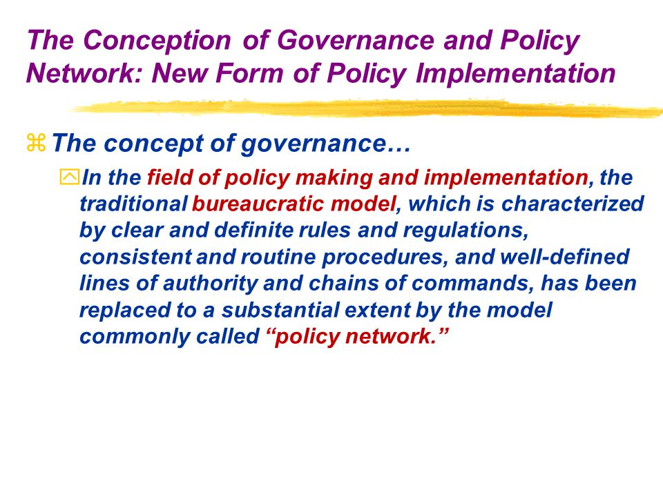 zThe concept of governance… yIn the field of policy making and implementation, the traditional bureaucratic model, which is characterized by clear and definite rules and regulations, consistent and routine procedures, and well-defined lines of authority and chains of commands, has been replaced to a substantial extent by the model commonly called policy network. The Conception of Governance and Policy Network: New Form of Policy Implementation