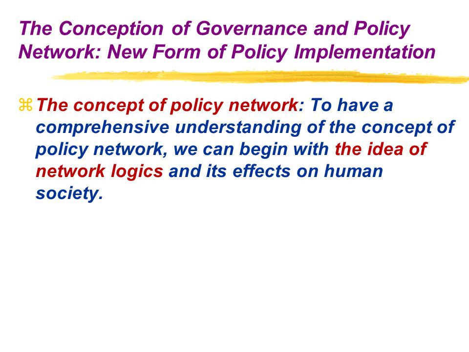 zThe concept of policy network: To have a comprehensive understanding of the concept of policy network, we can begin with the idea of network logics and its effects on human society.