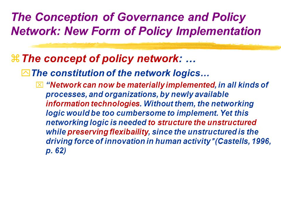 zThe concept of policy network: … yThe constitution of the network logics… x Network can now be materially implemented, in all kinds of processes, and organizations, by newly available information technologies.