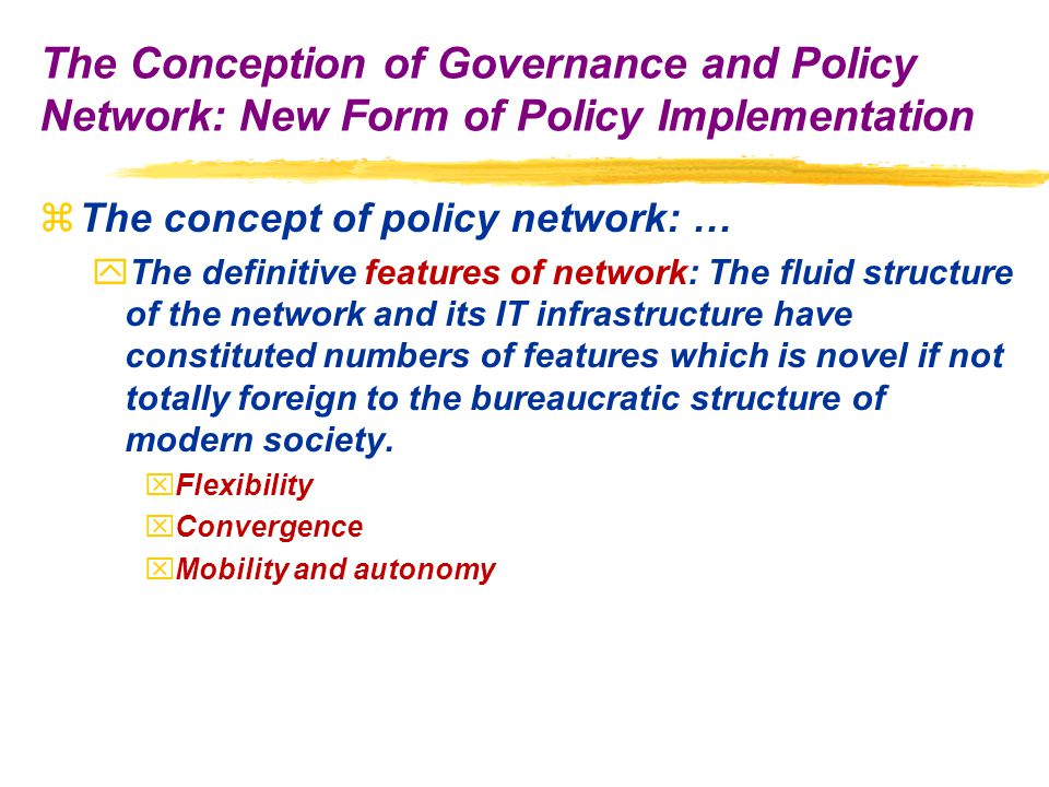 zThe concept of policy network: … yThe definitive features of network: The fluid structure of the network and its IT infrastructure have constituted numbers of features which is novel if not totally foreign to the bureaucratic structure of modern society.