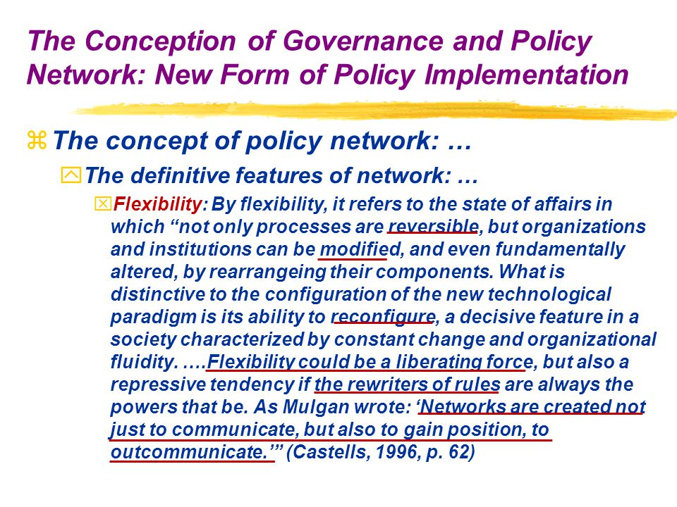 zThe concept of policy network: … yThe definitive features of network: … xFlexibility: By flexibility, it refers to the state of affairs in which not only processes are reversible, but organizations and institutions can be modified, and even fundamentally altered, by rearrangeing their components.