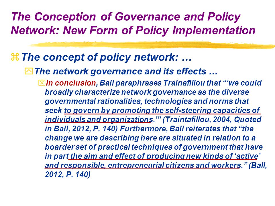 zThe concept of policy network: … yThe network governance and its effects … xIn conclusion, Ball paraphrases Trainafillou that 'we could broadly characterize network governance as the diverse governmental rationalities, technologies and norms that seek to govern by promoting the self-steering capacities of individuals and organizations.' (Traintafillou, 2004, Quoted in Ball, 2012, P.
