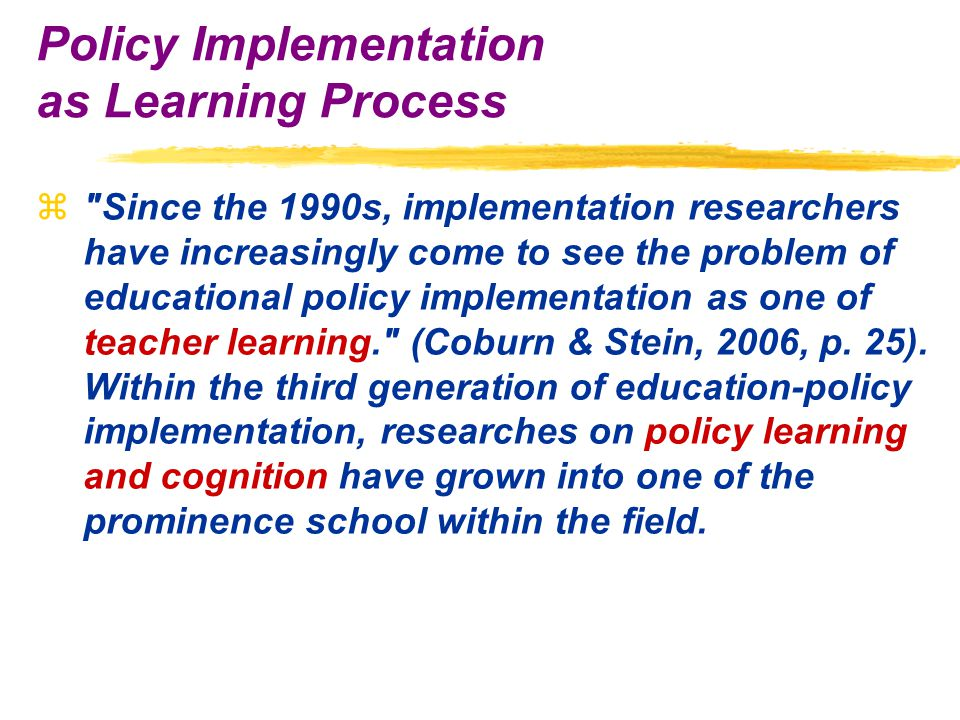 z Since the 1990s, implementation researchers have increasingly come to see the problem of educational policy implementation as one of teacher learning. (Coburn & Stein, 2006, p.
