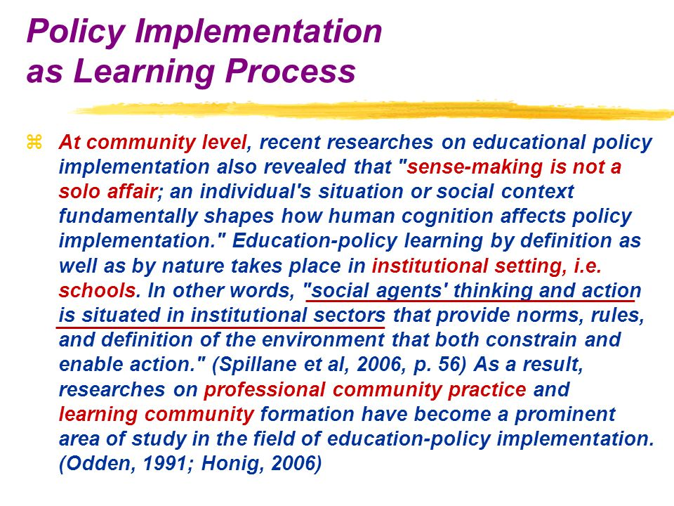 zAt community level, recent researches on educational policy implementation also revealed that sense-making is not a solo affair; an individual s situation or social context fundamentally shapes how human cognition affects policy implementation. Education-policy learning by definition as well as by nature takes place in institutional setting, i.e.