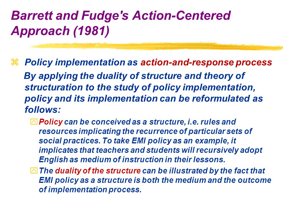 zPolicy implementation as action-and-response process By applying the duality of structure and theory of structuration to the study of policy implementation, policy and its implementation can be reformulated as follows: yPolicy can be conceived as a structure, i.e.