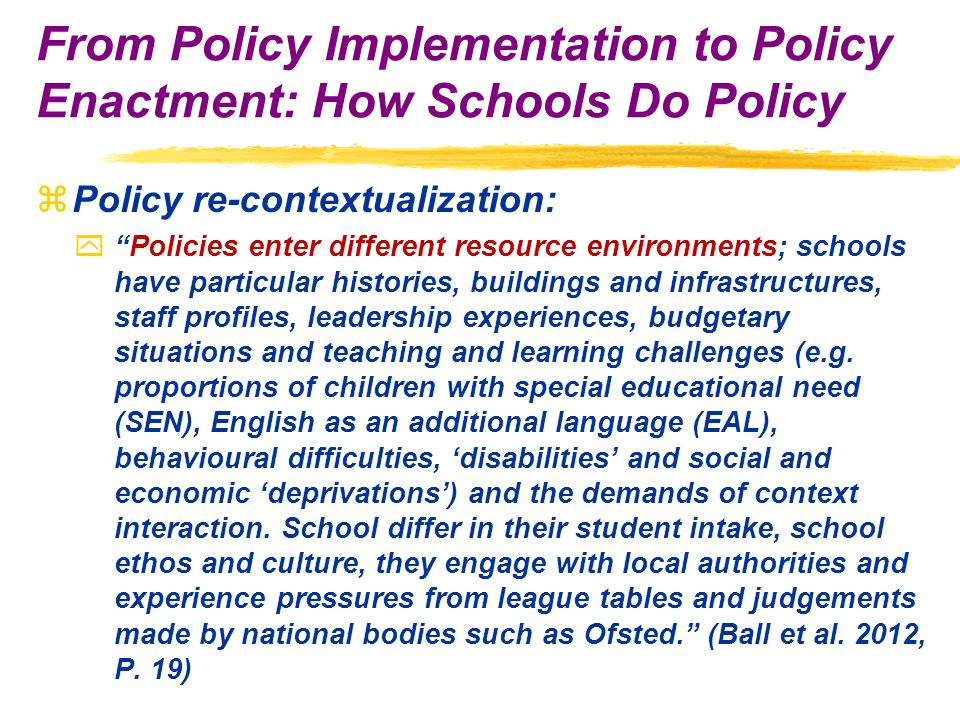 zPolicy re-contextualization: y Policies enter different resource environments; schools have particular histories, buildings and infrastructures, staff profiles, leadership experiences, budgetary situations and teaching and learning challenges (e.g.