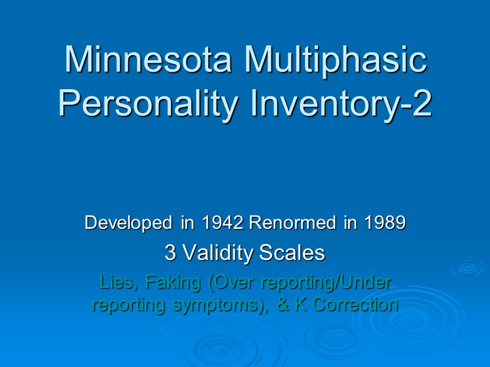 Minnesota Multiphasic Personality Inventory-2 Developed in 1942 Renormed in 1989 3 Validity Scales Lies, Faking (Over reporting/Under reporting symptoms), & K Correction