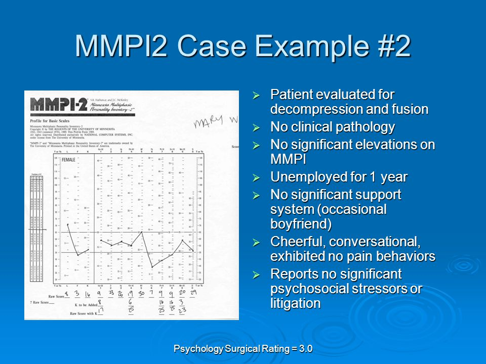 Psychology Surgical Rating = 3.0 MMPI2 Case Example #2  Patient evaluated for decompression and fusion  No clinical pathology  No significant elevations on MMPI  Unemployed for 1 year  No significant support system (occasional boyfriend)  Cheerful, conversational, exhibited no pain behaviors  Reports no significant psychosocial stressors or litigation