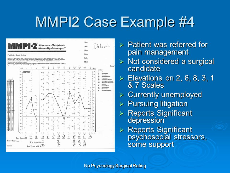 No Psychology Surgical Rating MMPI2 Case Example #4  Patient was referred for pain management  Not considered a surgical candidate  Elevations on 2, 6, 8, 3, 1 & 7 Scales  Currently unemployed  Pursuing litigation  Reports Significant depression  Reports Significant psychosocial stressors, some support