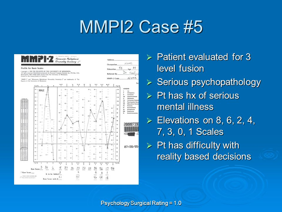 Psychology Surgical Rating = 1.0 MMPI2 Case #5  Patient evaluated for 3 level fusion  Serious psychopathology  Pt has hx of serious mental illness  Elevations on 8, 6, 2, 4, 7, 3, 0, 1 Scales  Pt has difficulty with reality based decisions