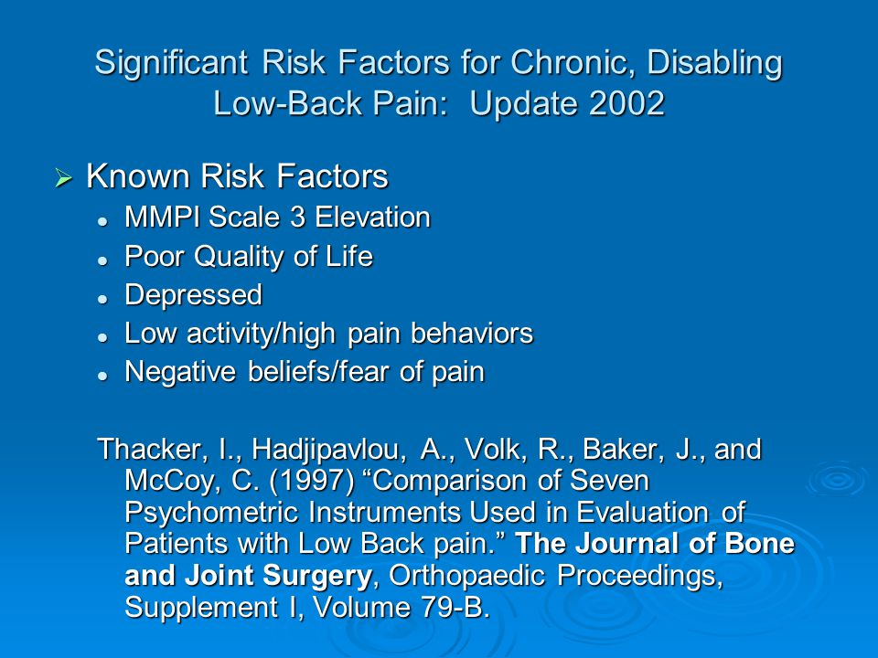 Significant Risk Factors for Chronic, Disabling Low-Back Pain: Update 2002  Known Risk Factors MMPI Scale 3 Elevation MMPI Scale 3 Elevation Poor Quality of Life Poor Quality of Life Depressed Depressed Low activity/high pain behaviors Low activity/high pain behaviors Negative beliefs/fear of pain Negative beliefs/fear of pain Thacker, I., Hadjipavlou, A., Volk, R., Baker, J., and McCoy, C.