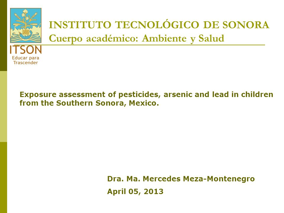 INSTITUTO TECNOLÓGICO DE SONORA Cuerpo académico: Ambiente y Salud Exposure assessment of pesticides, arsenic and lead in children from the Southern S
