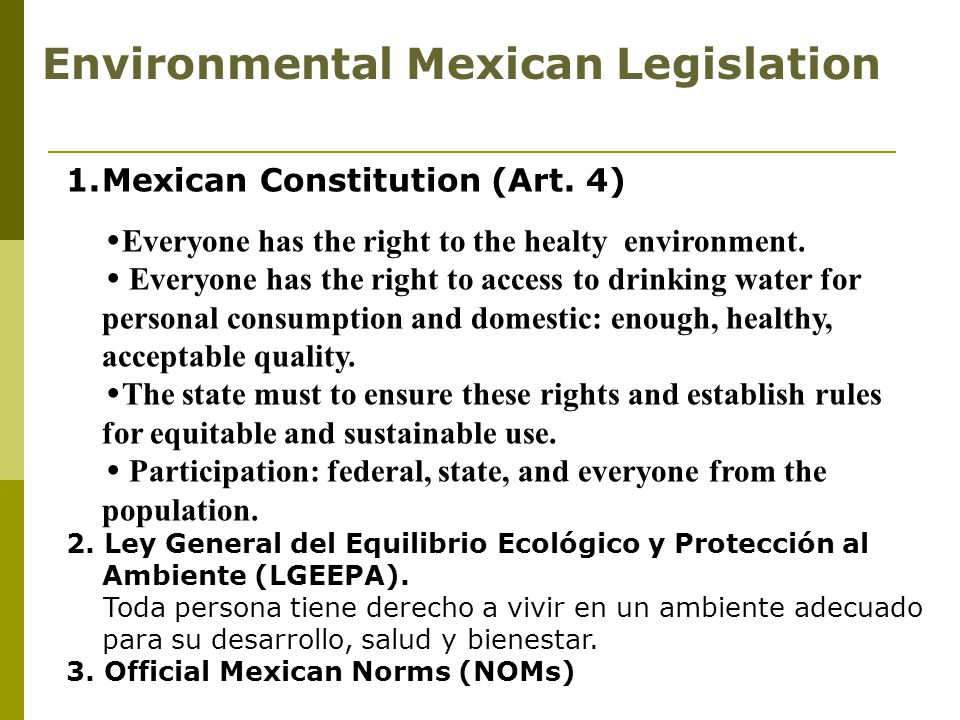 Environmental Mexican Legislation 1.Mexican Constitution (Art. 4)  Everyone has the right to the healty environment.  Everyone has the right to acce