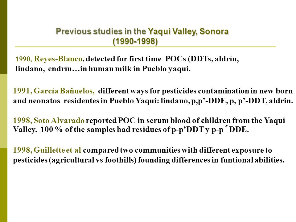 Previous studies in the Yaqui Valley, Sonora Previous studies in the Yaqui Valley, Sonora (1990-1998) (1990-1998) 1991, García Bañuelos, different ways for pesticides contamination in new born and neonatos residentes in Pueblo Yaqui: lindano, p,p'-DDE, p, p'-DDT, aldrin.