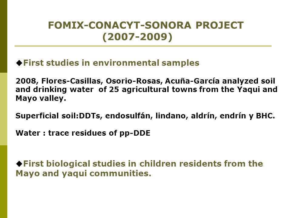  First studies in environmental samples 2008, Flores-Casillas, Osorio-Rosas, Acuña-García analyzed soil and drinking water of 25 agricultural towns f