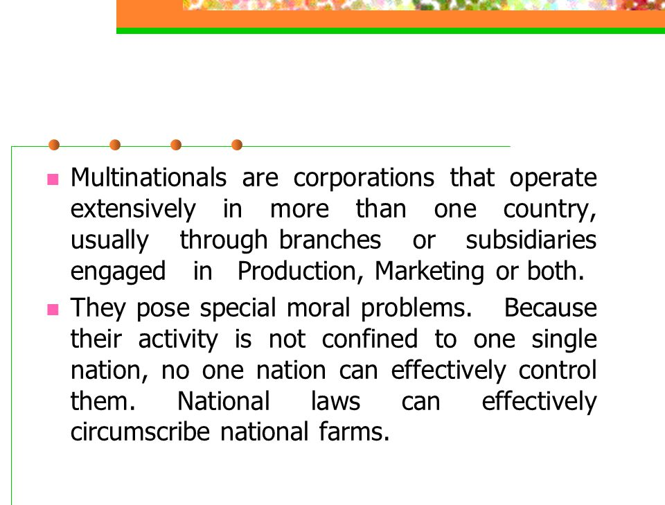 Multinationals are corporations that operate extensively in more than one country, usually through branches or subsidiaries engaged in Production, Mar