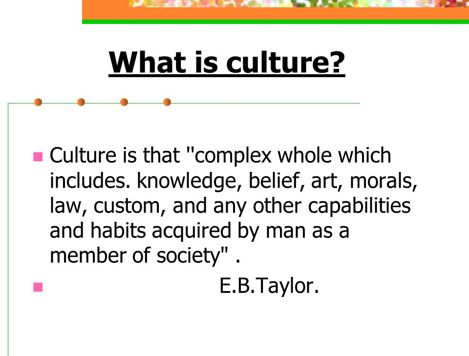 What is culture? Culture is that ''complex whole which includes. knowledge, belief, art, morals, law, custom, and any other capabilities and habits ac