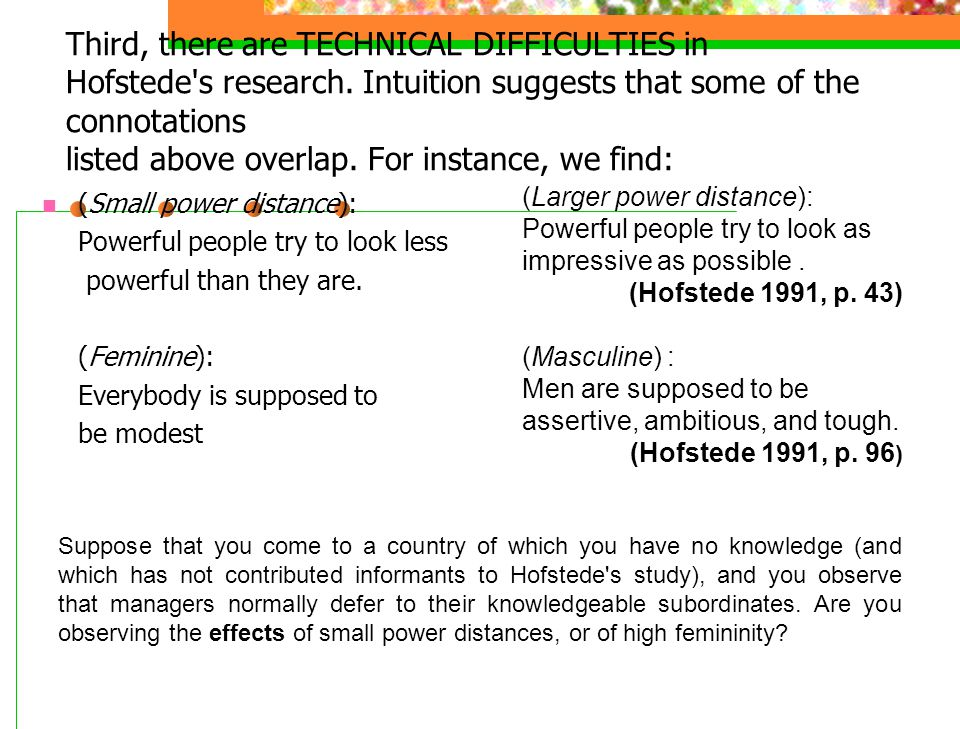 Third, there are TECHNICAL DIFFICULTIES in Hofstede's research. Intuition suggests that some of the connotations listed above overlap. For instance, w