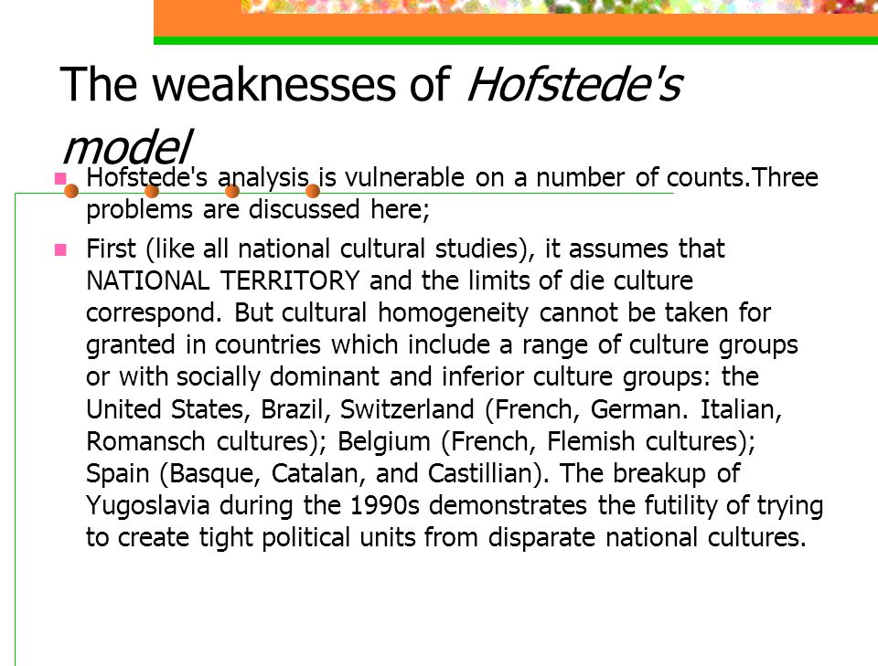 The weaknesses of Hofstede's model Hofstede's analysis is vulnerable on a number of counts.Three problems are discussed here; First (like all national