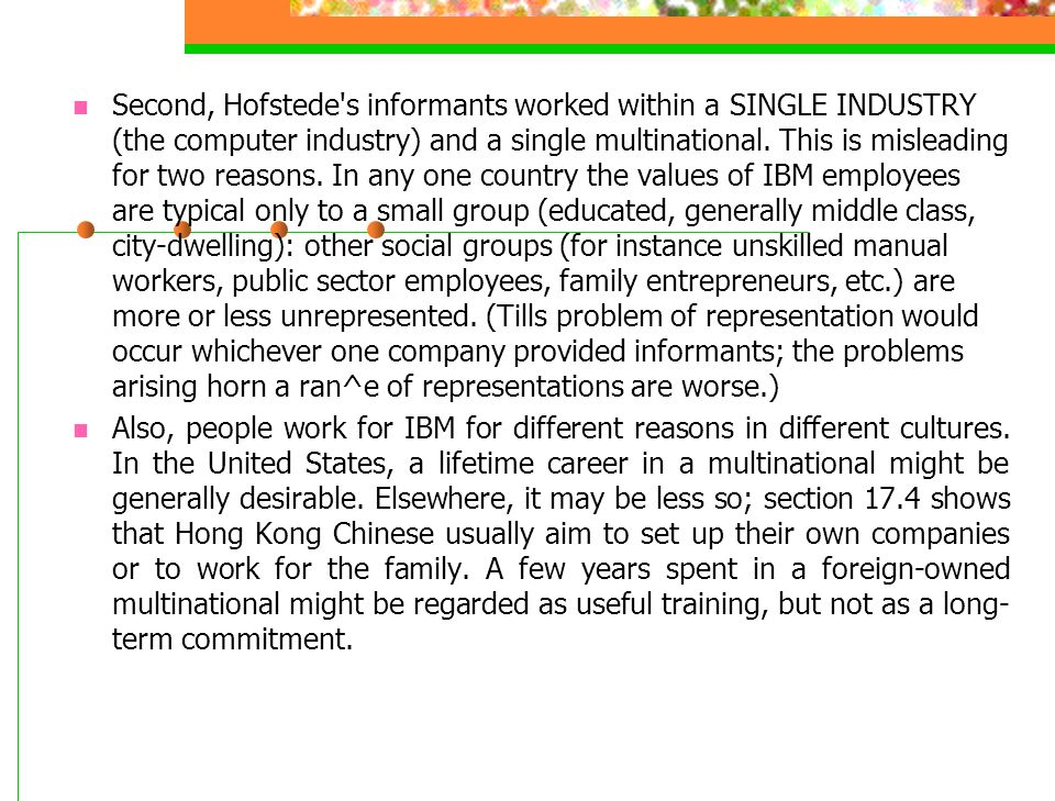 Second, Hofstede's informants worked within a SINGLE INDUSTRY (the computer industry) and a single multinational. This is misleading for two reasons.