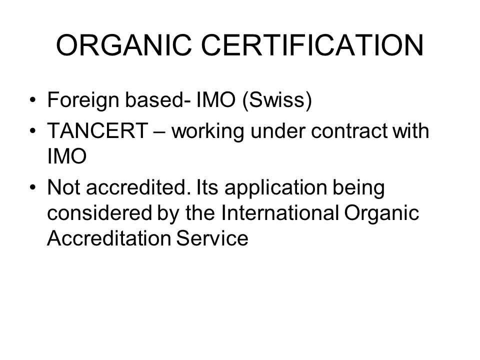 ORGANIC CERTIFICATION Foreign based- IMO (Swiss) TANCERT – working under contract with IMO Not accredited.