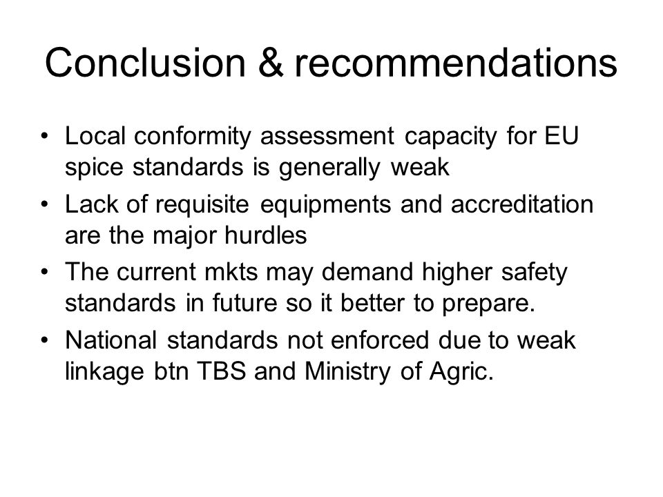Conclusion & recommendations Local conformity assessment capacity for EU spice standards is generally weak Lack of requisite equipments and accreditation are the major hurdles The current mkts may demand higher safety standards in future so it better to prepare.