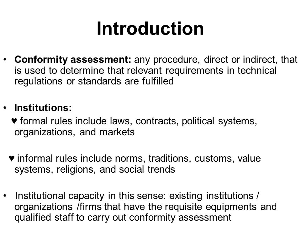 Introduction Conformity assessment: any procedure, direct or indirect, that is used to determine that relevant requirements in technical regulations or standards are fulfilled Institutions: ♥ formal rules include laws, contracts, political systems, organizations, and markets ♥ informal rules include norms, traditions, customs, value systems, religions, and social trends Institutional capacity in this sense: existing institutions / organizations /firms that have the requisite equipments and qualified staff to carry out conformity assessment