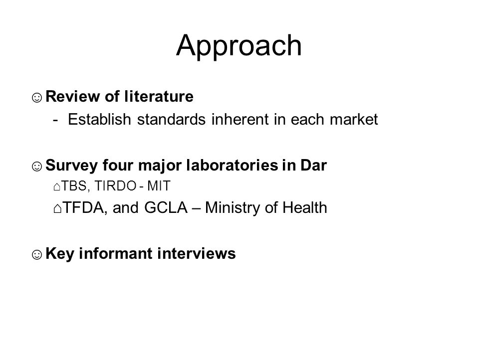 Approach ☺Review of literature -Establish standards inherent in each market ☺Survey four major laboratories in Dar ⌂TBS, TIRDO - MIT ⌂TFDA, and GCLA – Ministry of Health ☺Key informant interviews
