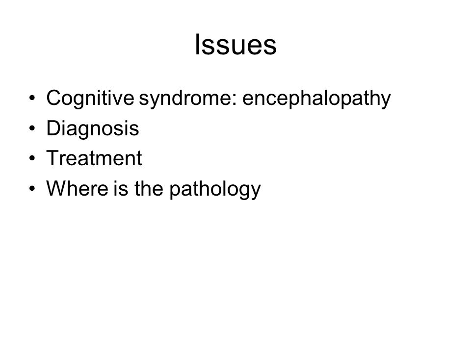 Issues Cognitive syndrome: encephalopathy Diagnosis Treatment Where is the pathology