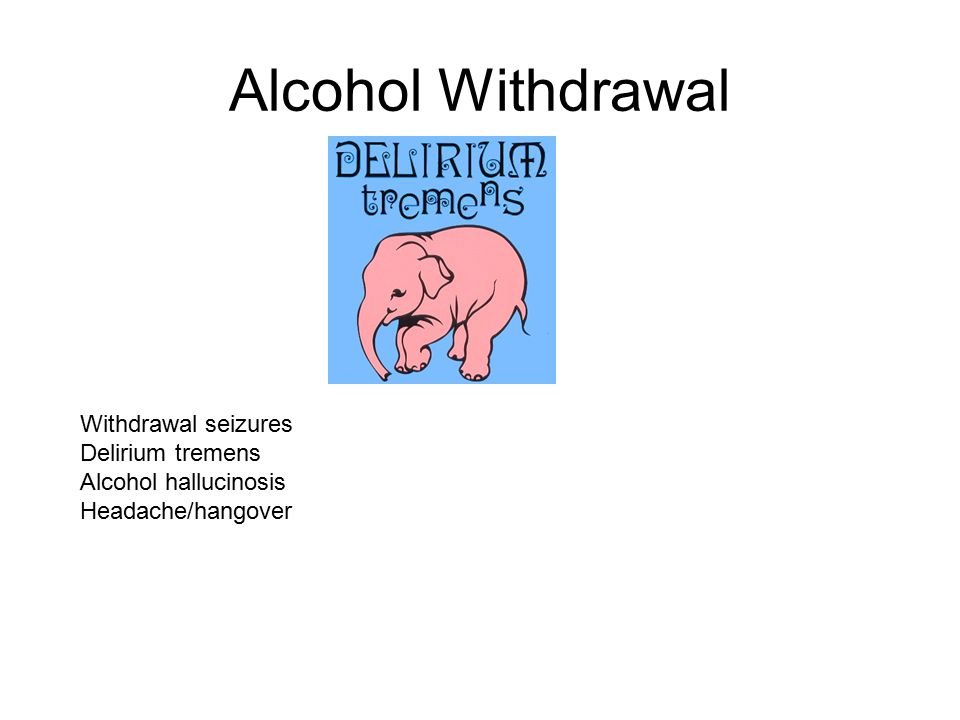 Alcohol Withdrawal Withdrawal seizures Delirium tremens Alcohol hallucinosis Headache/hangover