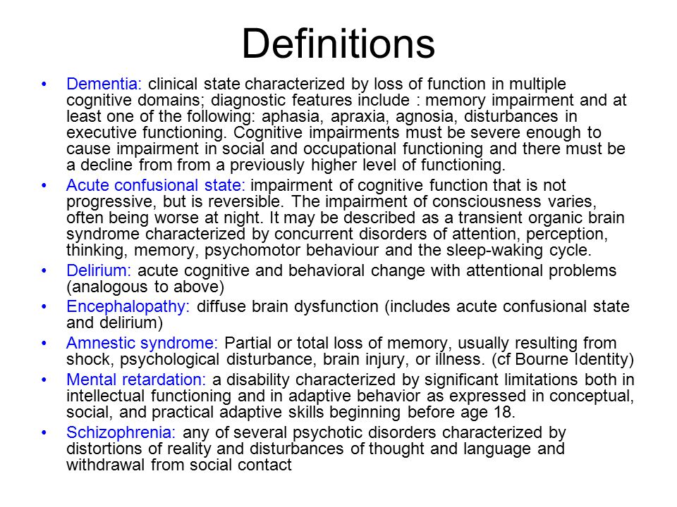 Definitions Dementia: clinical state characterized by loss of function in multiple cognitive domains; diagnostic features include : memory impairment