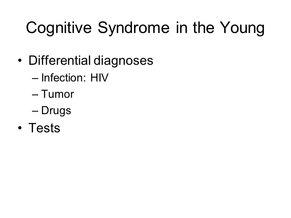 Cognitive Syndrome in the Young Differential diagnoses –Infection: HIV –Tumor –Drugs Tests