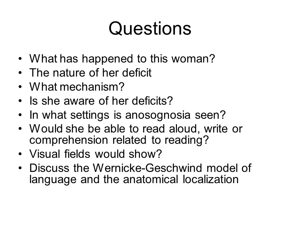 Questions What has happened to this woman? The nature of her deficit What mechanism? Is she aware of her deficits? In what settings is anosognosia see