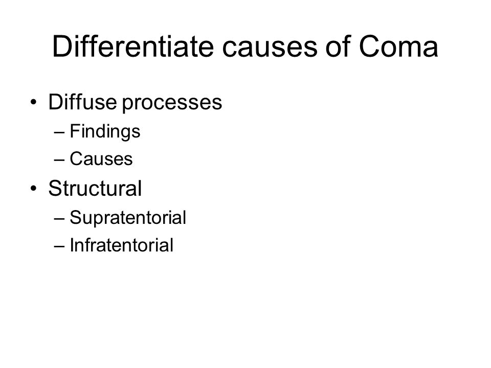 Differentiate causes of Coma Diffuse processes –Findings –Causes Structural –Supratentorial –Infratentorial