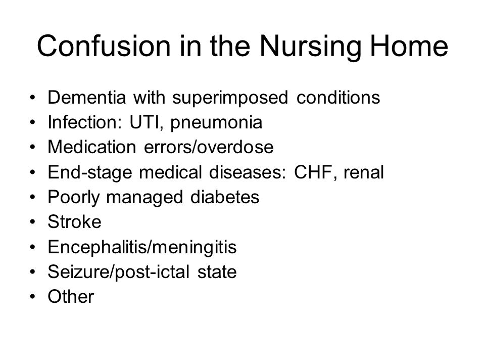 Confusion in the Nursing Home Dementia with superimposed conditions Infection: UTI, pneumonia Medication errors/overdose End-stage medical diseases: C