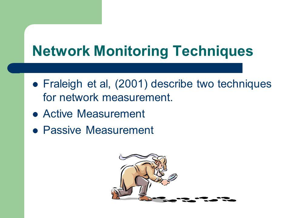 Network Monitoring Techniques Fraleigh et al, (2001) describe two techniques for network measurement. Active Measurement Passive Measurement