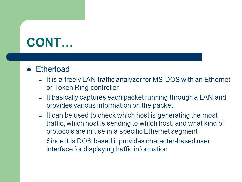 CONT… Etherload – It is a freely LAN traffic analyzer for MS-DOS with an Ethernet or Token Ring controller – It basically captures each packet running